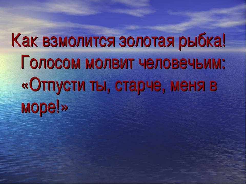 Как взмолится золотая рыбка! Голосом молвит человечьим: «Отпусти ты, старче,...