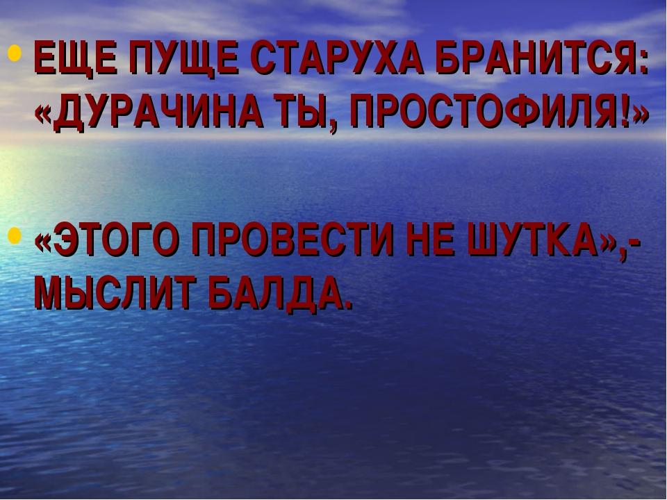 ЕЩЕ ПУЩЕ СТАРУХА БРАНИТСЯ: «ДУРАЧИНА ТЫ, ПРОСТОФИЛЯ!» «ЭТОГО ПРОВЕСТИ НЕ ШУТК...