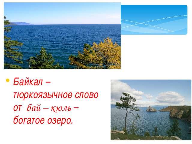 Байкал – тюркоязычное слово от бай – кюль – богатое озеро.