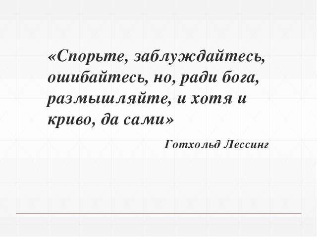 «Спорьте, заблуждайтесь, ошибайтесь, но, ради бога, размышляйте, и хотя и кри...