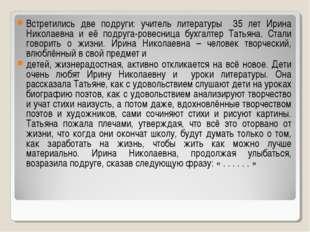 Встретились две подруги: учитель литературы 35 лет Ирина Николаевна и её подр