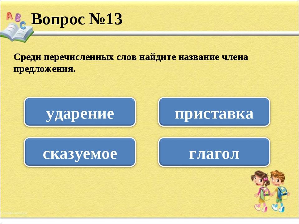Среди перечисленных слов найдите название члена предложения. Вопрос №13