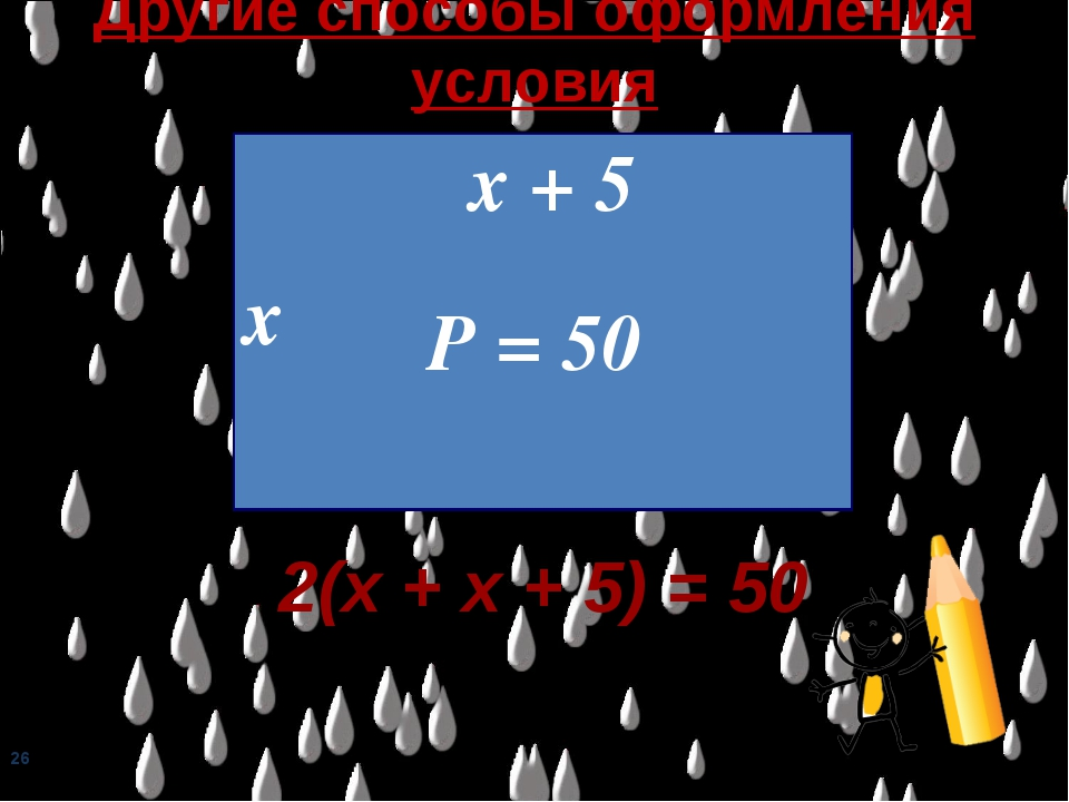 Другие способы оформления условия х х + 5 Р = 50 2(х + х + 5) = 50 *