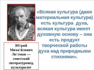 Ю́рий Миха́йлович Ло́тман — советский литературовед, культуролог «Всякая кул