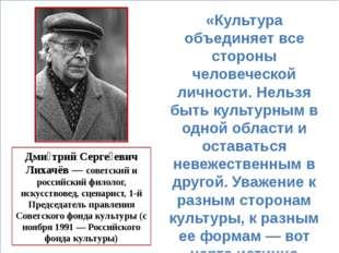 Дми́трий Серге́евич Лихачёв — советский и российский филолог, искусствовед,
