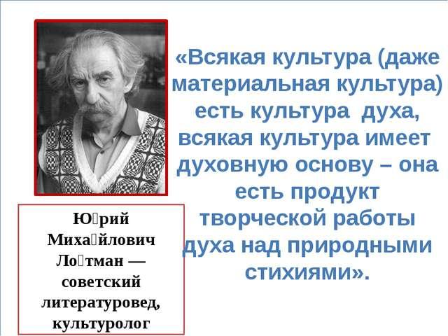Ю́рий Миха́йлович Ло́тман — советский литературовед, культуролог «Всякая кул...
