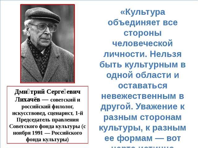 Дми́трий Серге́евич Лихачёв — советский и российский филолог, искусствовед,...