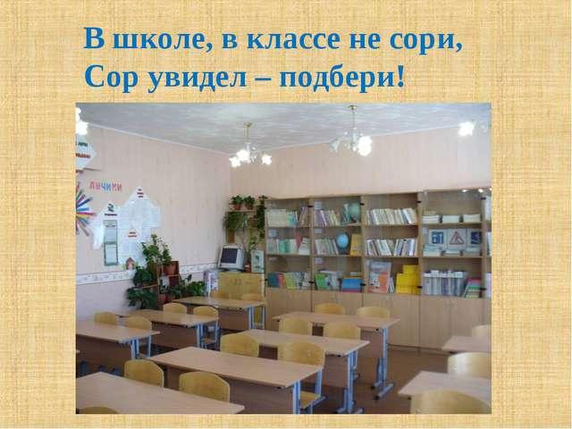 В школе, в классе не сори, Сор увидел – подбери!