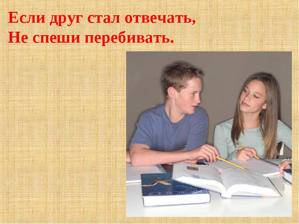 Если друг стал отвечать, Не спеши перебивать.