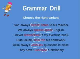 Grammar Drill Choose the right variant. Ivan always listens/ listen to his te