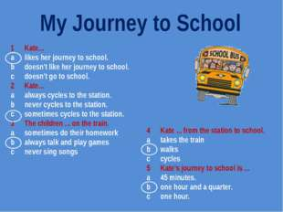 1	Kate... a	likes her journey to school. b	doesn't like her journey to school