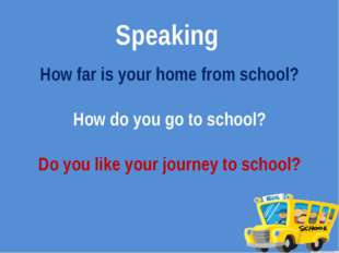 Speaking How far is your home from school? How do you go to school? Do you li