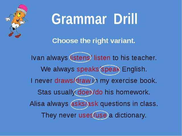 Grammar Drill Choose the right variant. Ivan always listens/ listen to his te...