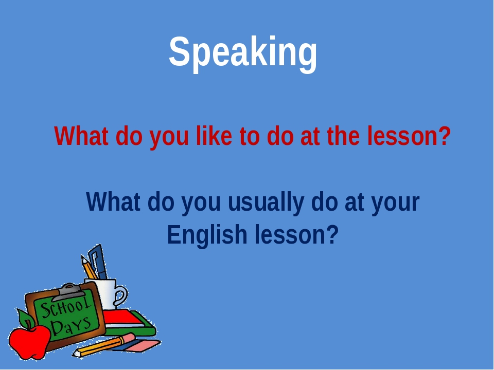 Speaking What do you like to do at the lesson? What do you usually do at your...