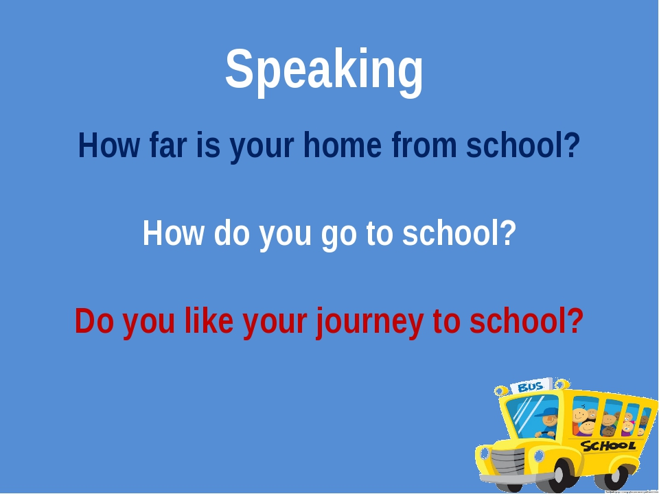 Speaking How far is your home from school? How do you go to school? Do you li...