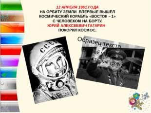 12 АПРЕЛЯ 1961 ГОДА НА ОРБИТУ ЗЕМЛИ ВПЕРВЫЕ ВЫШЕЛ КОСМИЧЕСКИЙ КОРАБЛЬ «ВОСТО