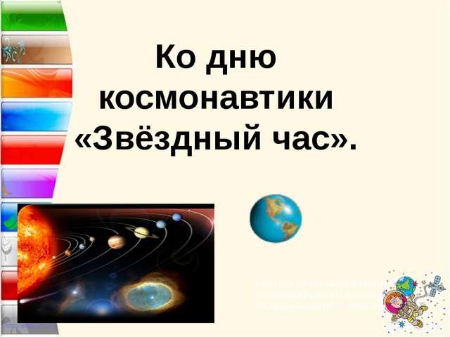 Ко дню космонавтики «Звёздный час». Учитель начальных классов Меликова Рима Н...
