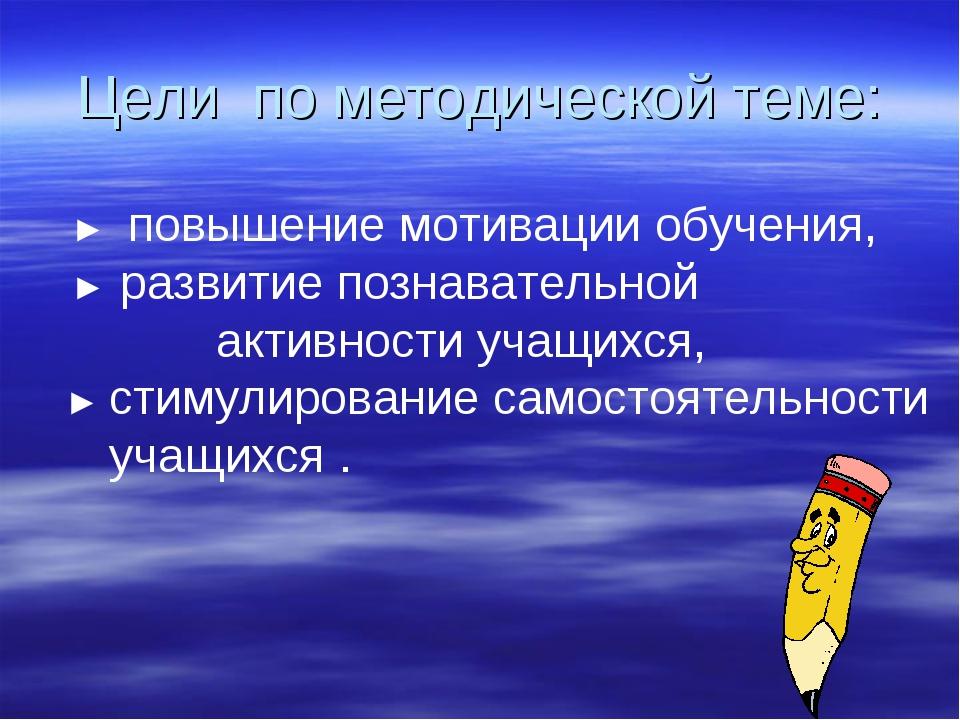 Цели по методической теме: ► повышение мотивации обучения, ► развитие познава...