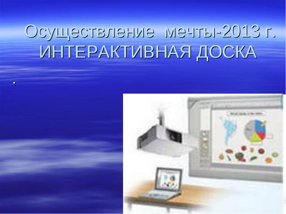 Осуществление мечты-2013 г. ИНТЕРАКТИВНАЯ ДОСКА .