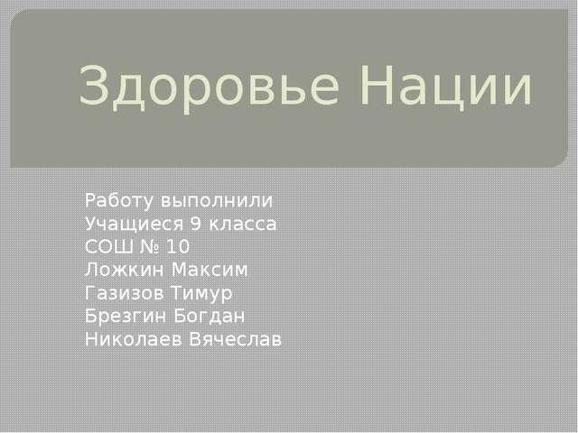 Здоровье Нации Работу выполнили Учащиеся 9 класса СОШ № 10 Ложкин Максим Гази...