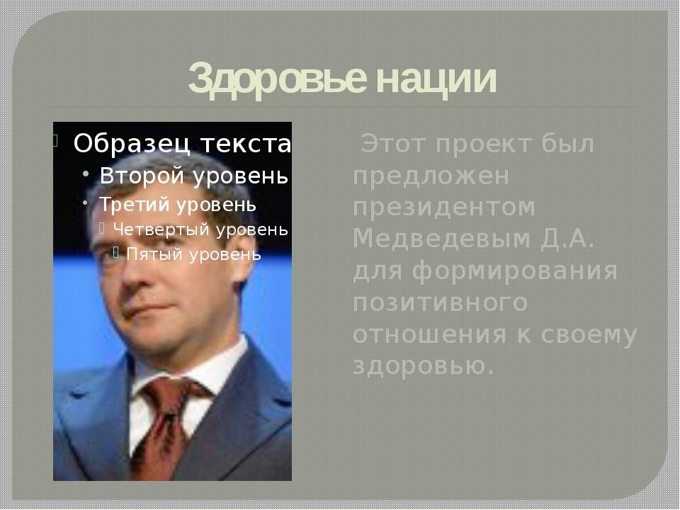 Здоровье нации Этот проект был предложен президентом Медведевым Д.А. для форм...