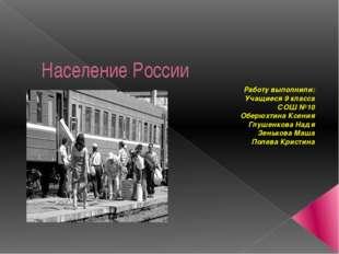 Население России Работу выполнили: Учащиеся 9 класса СОШ №10 Оберюхтина Ксени
