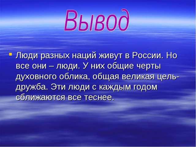 Люди разных наций живут в России. Но все они – люди. У них общие черты духов...