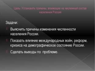 Цель: Установить причины, влияющие на численный состав населения России Задач