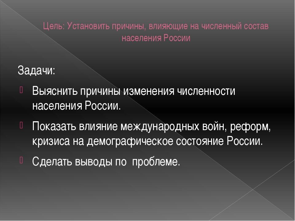 Цель: Установить причины, влияющие на численный состав населения России Задач...