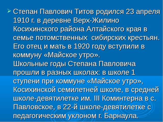 Степан Павлович Титов родился 23 апреля 1910 г. в деревне Верх-Жилино Косихин...