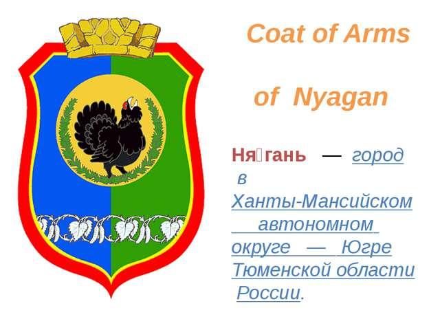 Coat of Arms of Nyagan Ня́гань — город в Ханты-Мансийском автономном округе...