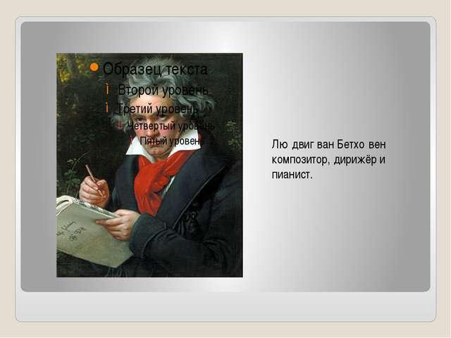 Лю́двиг ван Бетхо́вен композитор, дирижёр и пианист.