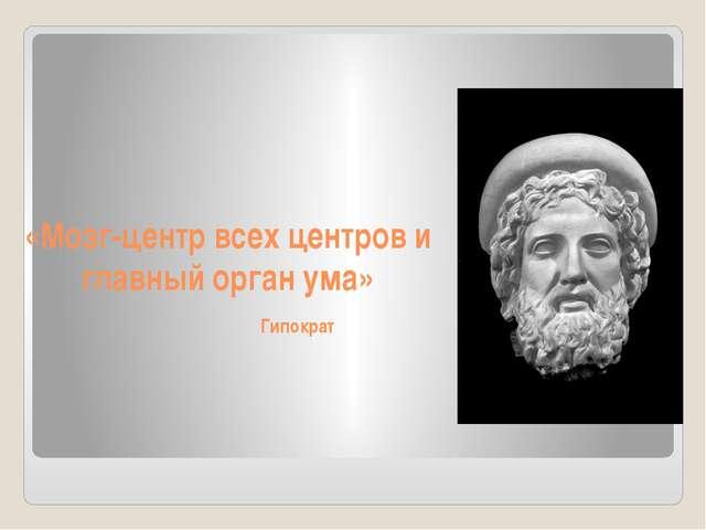 «Мозг-центр всех центров и главный орган ума» Гипократ