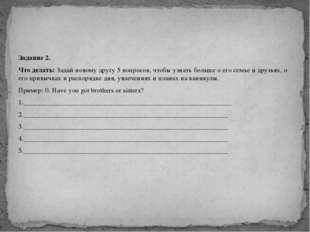 Задание 2. Что делать: Задай новому другу 5 вопросов, чтобы узнать больше о е