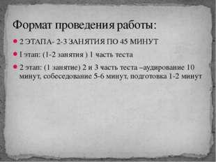 2 ЭТАПА- 2-3 ЗАНЯТИЯ ПО 45 МИНУТ I этап: (1-2 занятия ) 1 часть теста 2 этап: