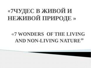 «7ЧУДЕС В ЖИВОЙ И НЕЖИВОЙ ПРИРОДЕ » «7 WONDERS OF THE LIVING AND NON-LIVING N