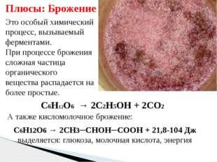 Это особый химический процесс, вызываемый ферментами. При процессе брожения с