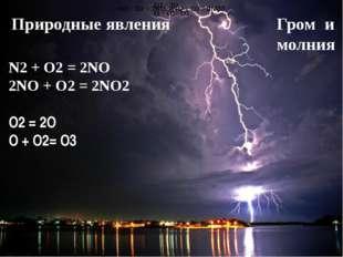 Природные явления Гром и молния N2 + O2 = 2NO, 2NO + O2 = 2NO2 N2 + O2 = 2NO,