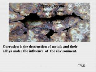 Corrosion is the destruction of metals and their alloys under the influence o
