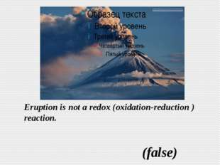 Eruption is not a redox (oxidation-reduction ) reaction. (false)