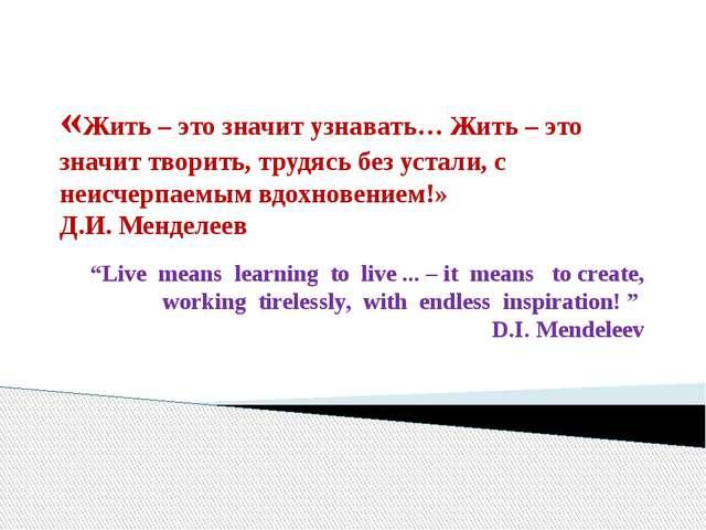 «Жить – это значит узнавать… Жить – это значит творить, трудясь без устали, с...