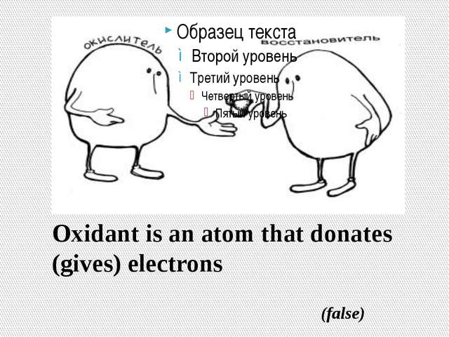 Oxidant is an atom that donates (gives) electrons (false)