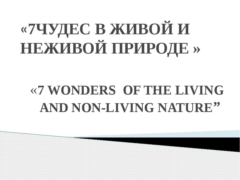 «7ЧУДЕС В ЖИВОЙ И НЕЖИВОЙ ПРИРОДЕ » «7 WONDERS OF THE LIVING AND NON-LIVING N...