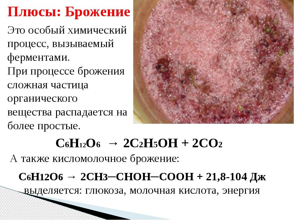Это особый химический процесс, вызываемый ферментами. При процессе брожения с...