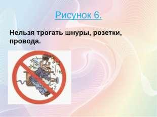 Рисунок 6. Нельзя трогать шнуры, розетки, провода.