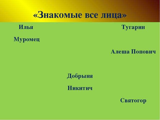 «Знакомые все лица» Илья Муромец Тугарин Алеша Попович Добрыня Никитич Святогор