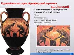 Эксекий. Ахилл и Аякс, играющий в кости. (540г до нашей эры) Крупнейшим масте