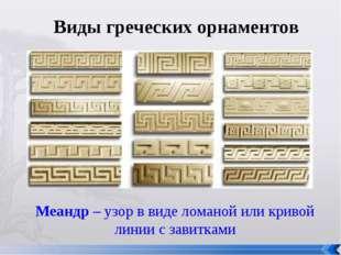 Виды греческих орнаментов Меандр – узор в виде ломаной или кривой линии с зав