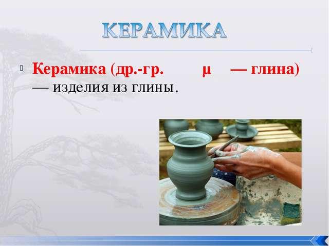 Керамика (др.-гр. κέραμος — глина) — изделия из глины.