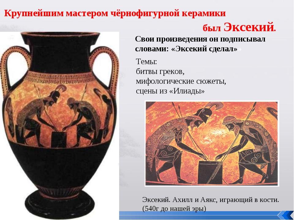 Эксекий. Ахилл и Аякс, играющий в кости. (540г до нашей эры) Крупнейшим масте...